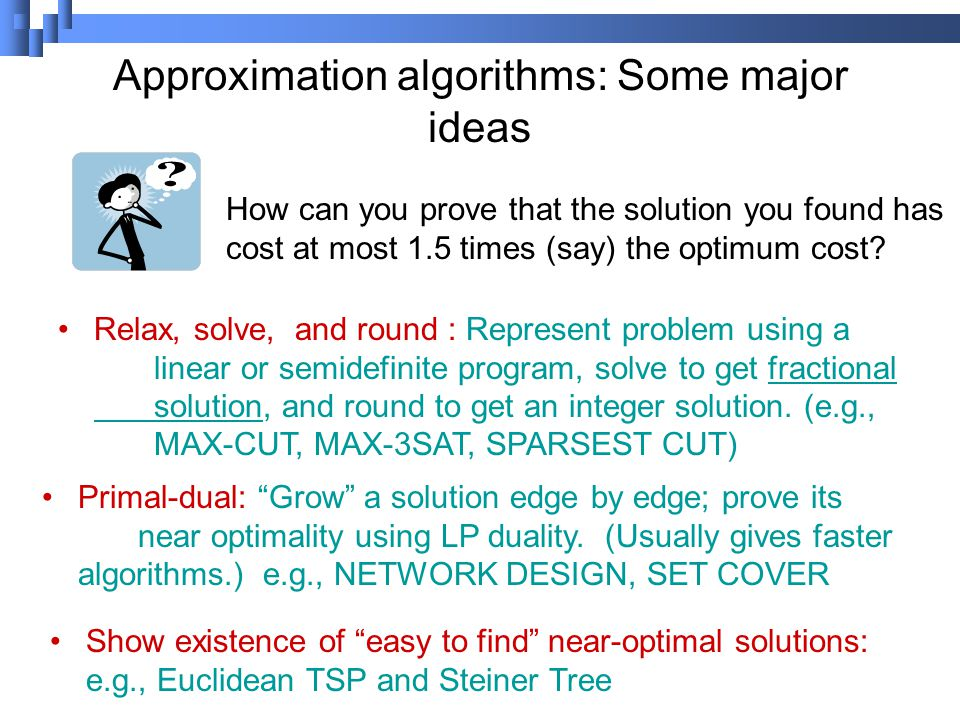 Approximation algorithms: Some major ideas Relax, solve, and round : Represent problem using a linear or semidefinite program, solve to get fractional solution, and round to get an integer solution.