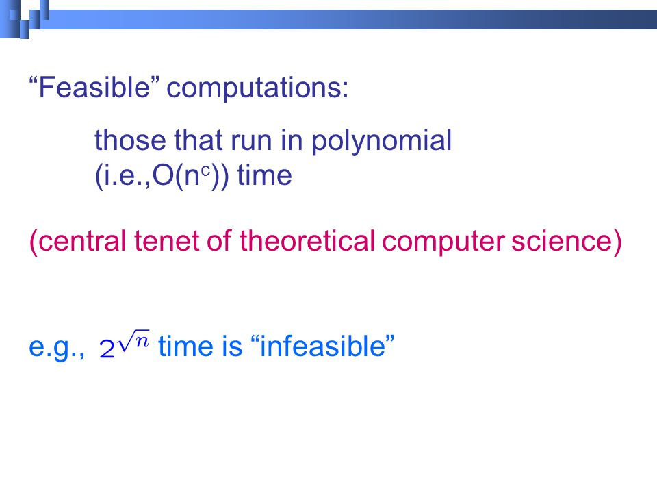 Feasible computations: those that run in polynomial (i.e.,O(n c )) time (central tenet of theoretical computer science) e.g., time is infeasible