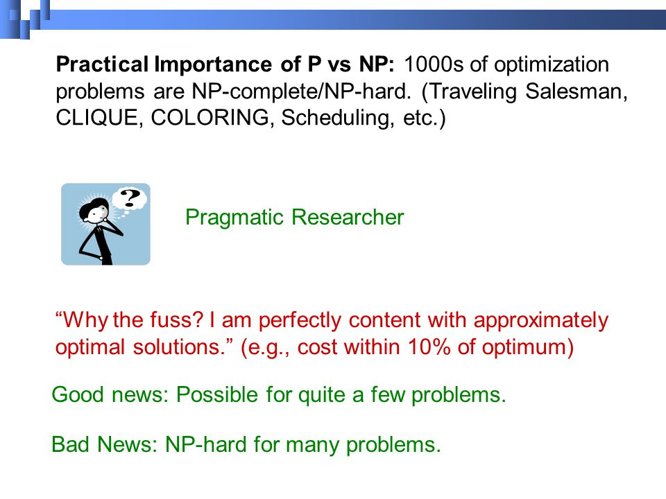 Pragmatic Researcher Practical Importance of P vs NP: 1000s of optimization problems are NP-complete/NP-hard.