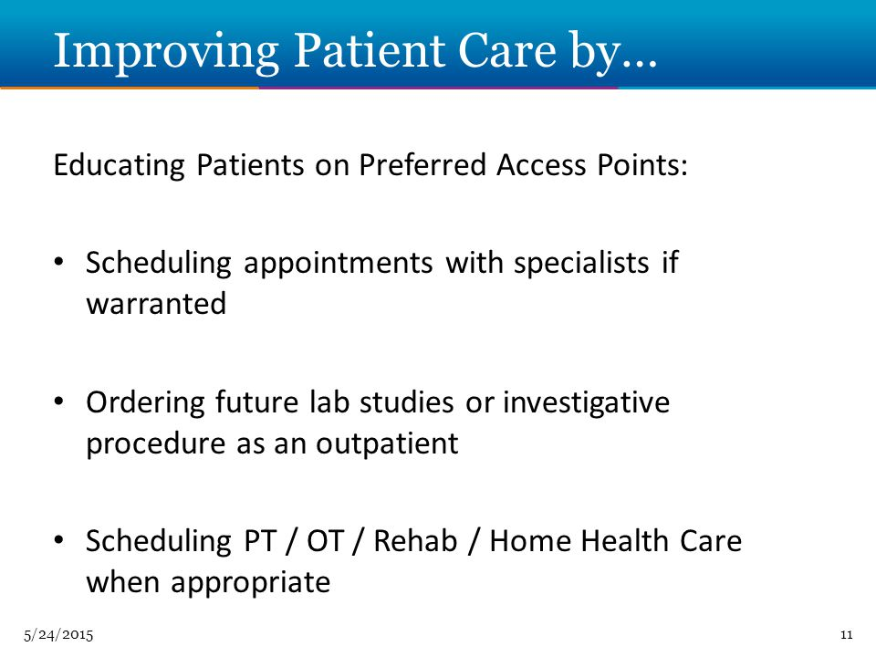 5/24/ Improving Patient Care by… Educating Patients on Preferred Access Points: Scheduling appointments with specialists if warranted Ordering future lab studies or investigative procedure as an outpatient Scheduling PT / OT / Rehab / Home Health Care when appropriate