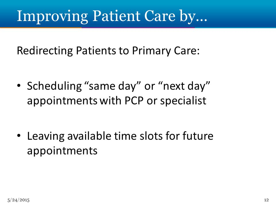 5/24/ Improving Patient Care by… Redirecting Patients to Primary Care: Scheduling same day or next day appointments with PCP or specialist Leaving available time slots for future appointments