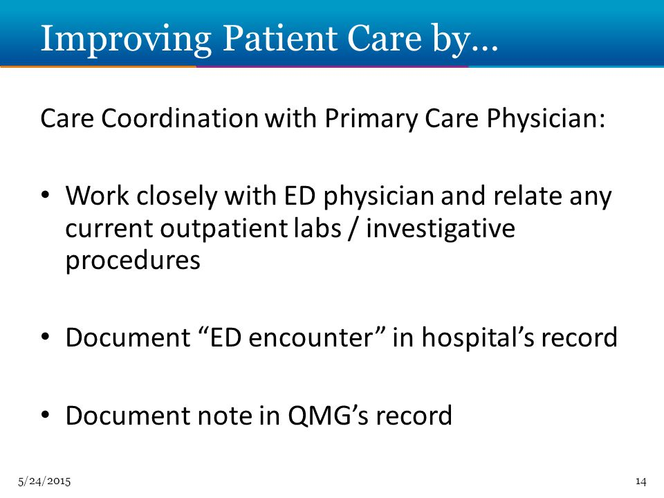 5/24/ Improving Patient Care by… Care Coordination with Primary Care Physician: Work closely with ED physician and relate any current outpatient labs / investigative procedures Document ED encounter in hospital's record Document note in QMG's record