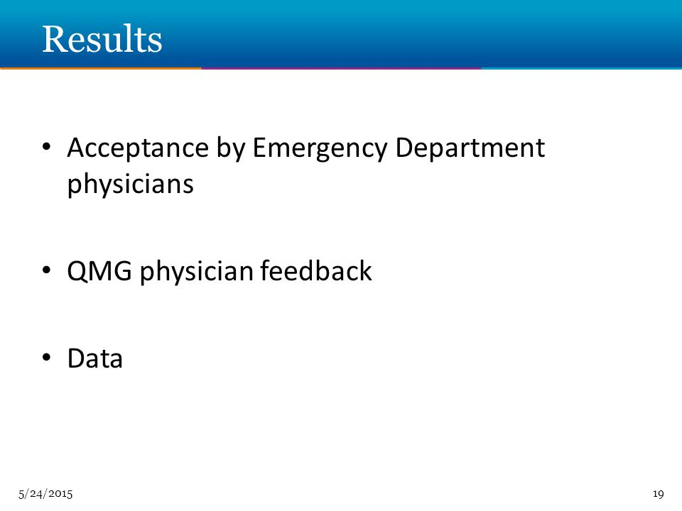 5/24/ Results Acceptance by Emergency Department physicians QMG physician feedback Data