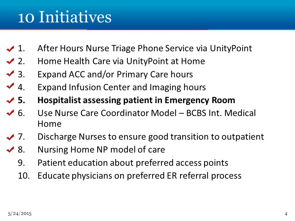 5/24/ Initiatives 1.After Hours Nurse Triage Phone Service via UnityPoint 2.Home Health Care via UnityPoint at Home 3.Expand ACC and/or Primary Care hours 4.Expand Infusion Center and Imaging hours 5.Hospitalist assessing patient in Emergency Room 6.Use Nurse Care Coordinator Model – BCBS Int.