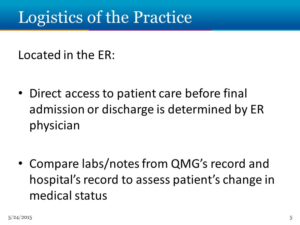 5/24/20155 Logistics of the Practice Located in the ER: Direct access to patient care before final admission or discharge is determined by ER physician Compare labs/notes from QMG's record and hospital's record to assess patient's change in medical status