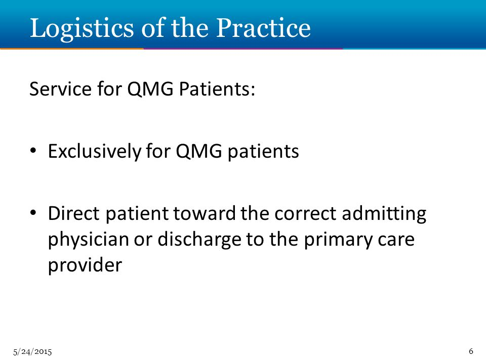 5/24/20156 Logistics of the Practice Service for QMG Patients: Exclusively for QMG patients Direct patient toward the correct admitting physician or discharge to the primary care provider