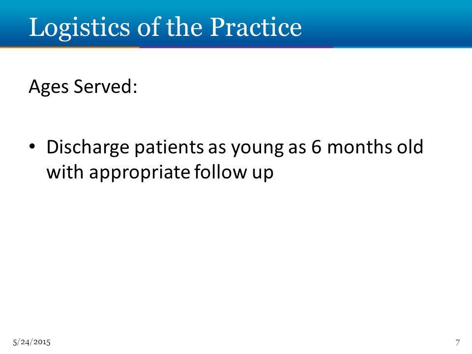 5/24/20157 Logistics of the Practice Ages Served: Discharge patients as young as 6 months old with appropriate follow up