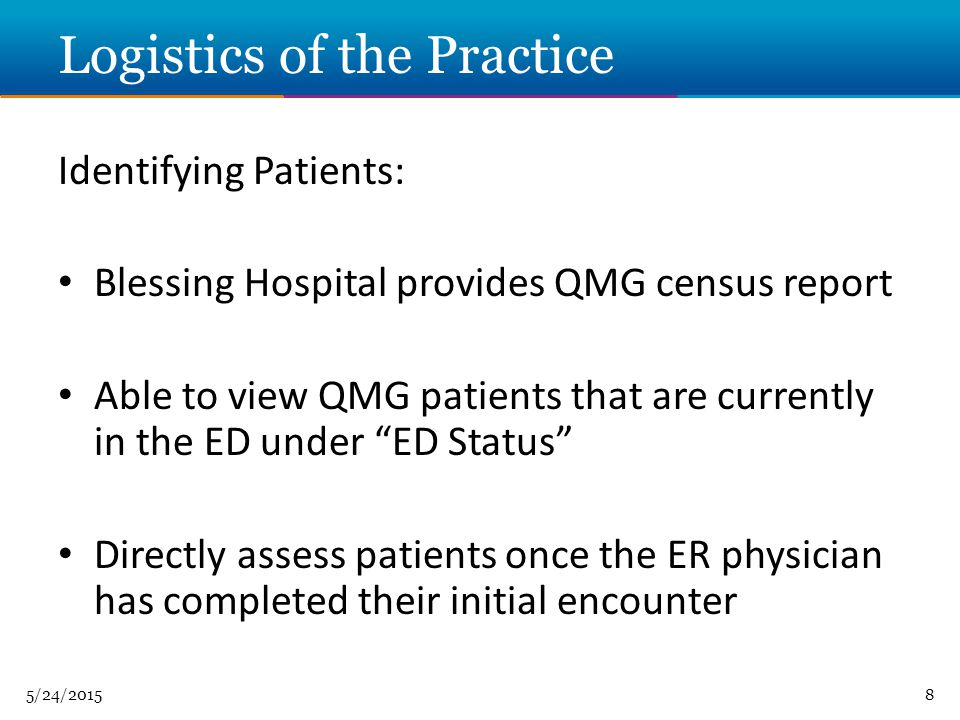 5/24/20158 Logistics of the Practice Identifying Patients: Blessing Hospital provides QMG census report Able to view QMG patients that are currently in the ED under ED Status Directly assess patients once the ER physician has completed their initial encounter