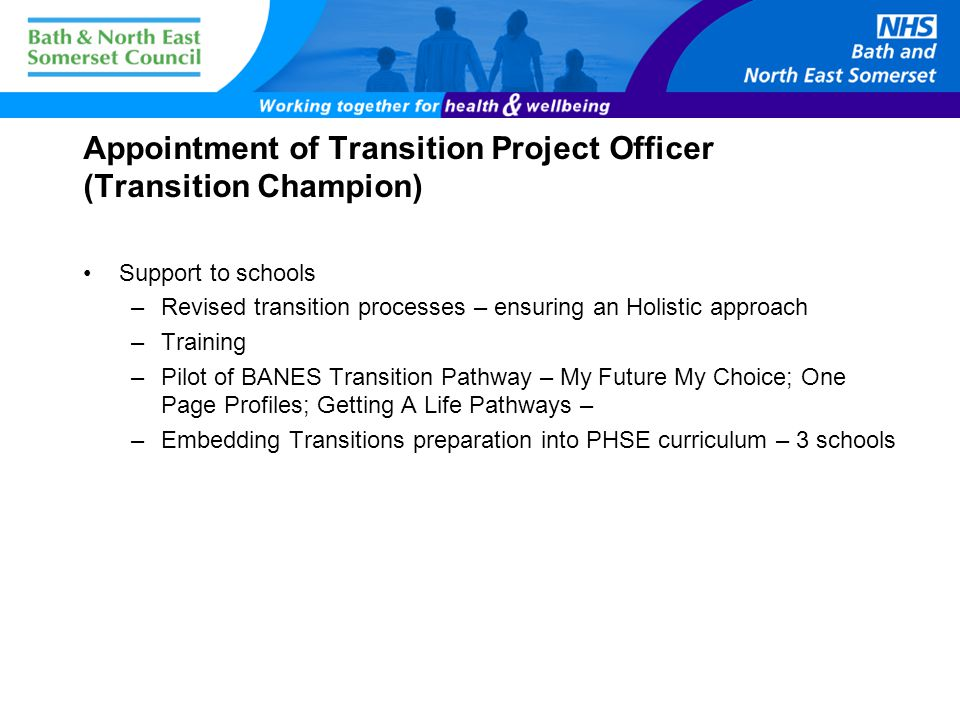 Appointment of Transition Project Officer (Transition Champion) Support to schools –Revised transition processes – ensuring an Holistic approach –Training –Pilot of BANES Transition Pathway – My Future My Choice; One Page Profiles; Getting A Life Pathways – –Embedding Transitions preparation into PHSE curriculum – 3 schools
