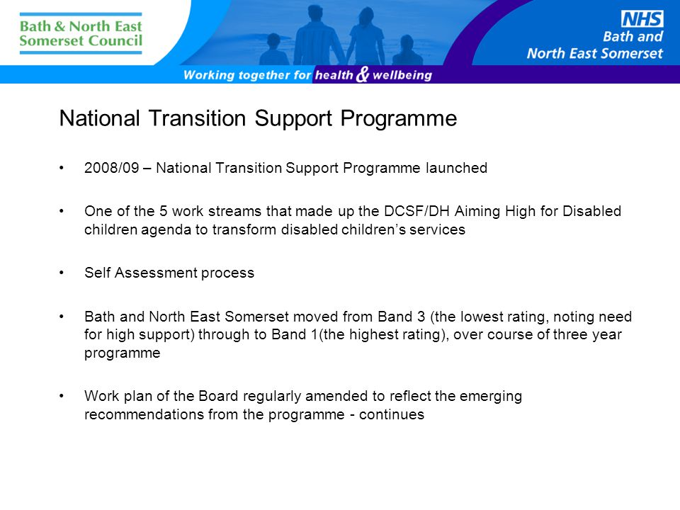 National Transition Support Programme 2008/09 – National Transition Support Programme launched One of the 5 work streams that made up the DCSF/DH Aiming High for Disabled children agenda to transform disabled children's services Self Assessment process Bath and North East Somerset moved from Band 3 (the lowest rating, noting need for high support) through to Band 1(the highest rating), over course of three year programme Work plan of the Board regularly amended to reflect the emerging recommendations from the programme - continues