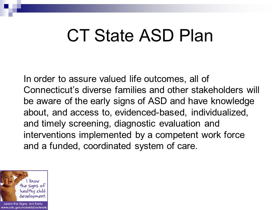CT State ASD Plan In order to assure valued life outcomes, all of Connecticut's diverse families and other stakeholders will be aware of the early signs of ASD and have knowledge about, and access to, evidenced-based, individualized, and timely screening, diagnostic evaluation and interventions implemented by a competent work force and a funded, coordinated system of care.