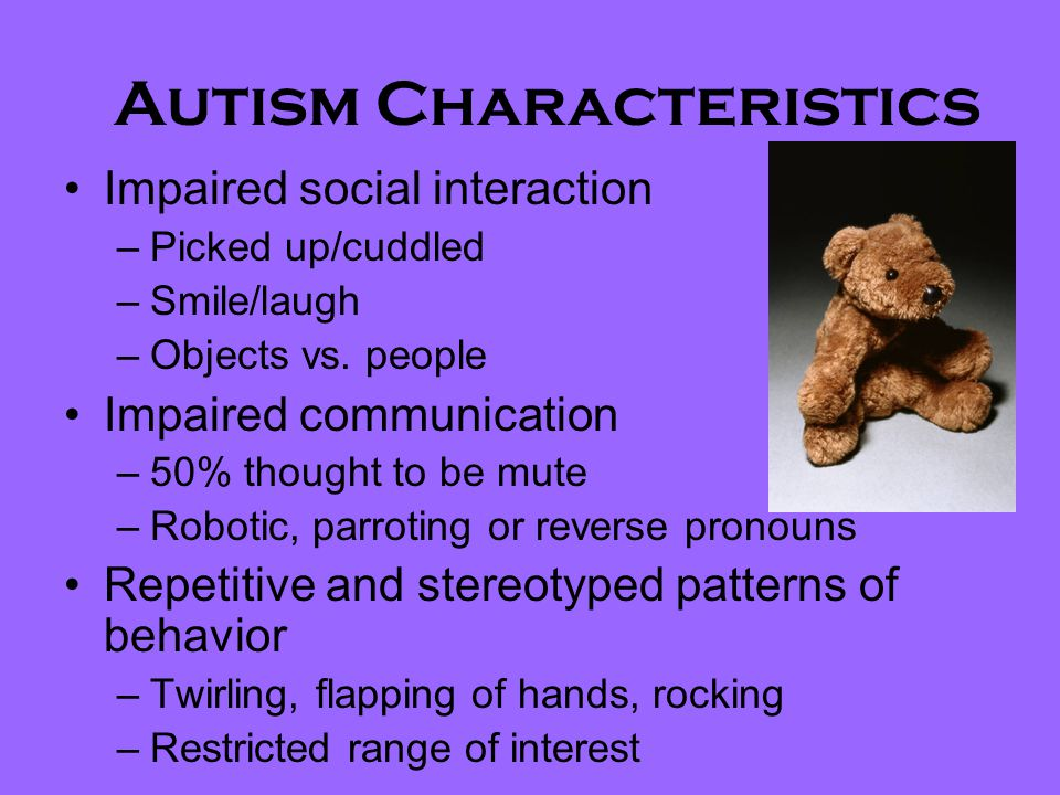 Autism Characteristics Impaired social interaction –Picked up/cuddled –Smile/laugh –Objects vs.