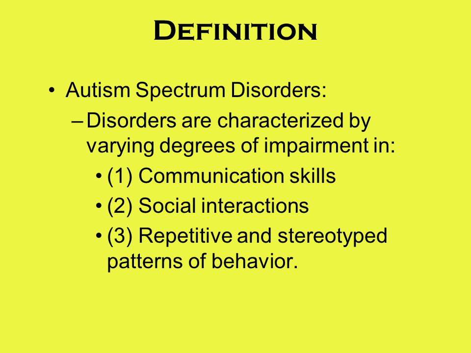 Definition Autism Spectrum Disorders: –Disorders are characterized by varying degrees of impairment in: (1) Communication skills (2) Social interactions (3) Repetitive and stereotyped patterns of behavior.