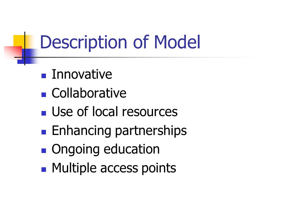 Description of Model Innovative Collaborative Use of local resources Enhancing partnerships Ongoing education Multiple access points