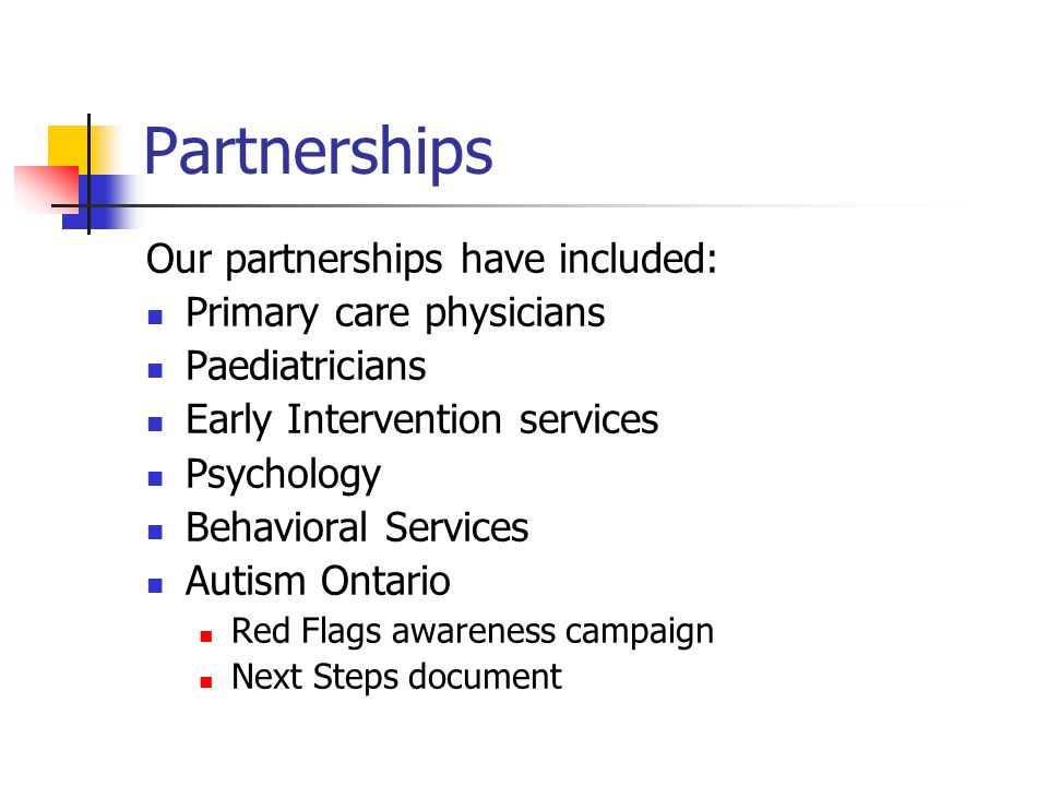 Partnerships Our partnerships have included: Primary care physicians Paediatricians Early Intervention services Psychology Behavioral Services Autism Ontario Red Flags awareness campaign Next Steps document
