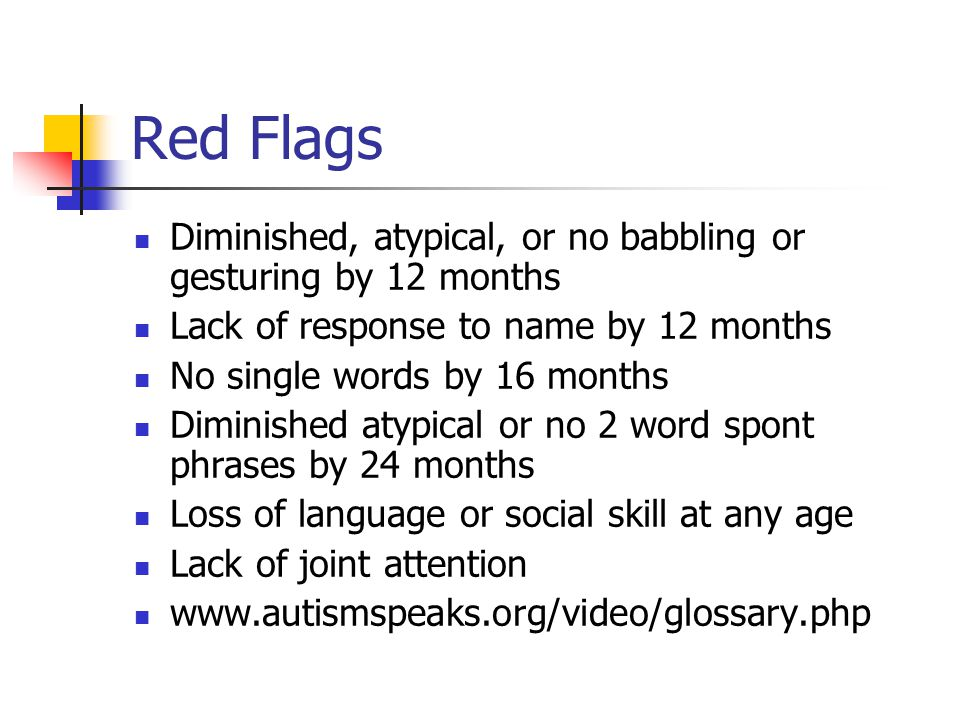 Red Flags Diminished, atypical, or no babbling or gesturing by 12 months Lack of response to name by 12 months No single words by 16 months Diminished atypical or no 2 word spont phrases by 24 months Loss of language or social skill at any age Lack of joint attention