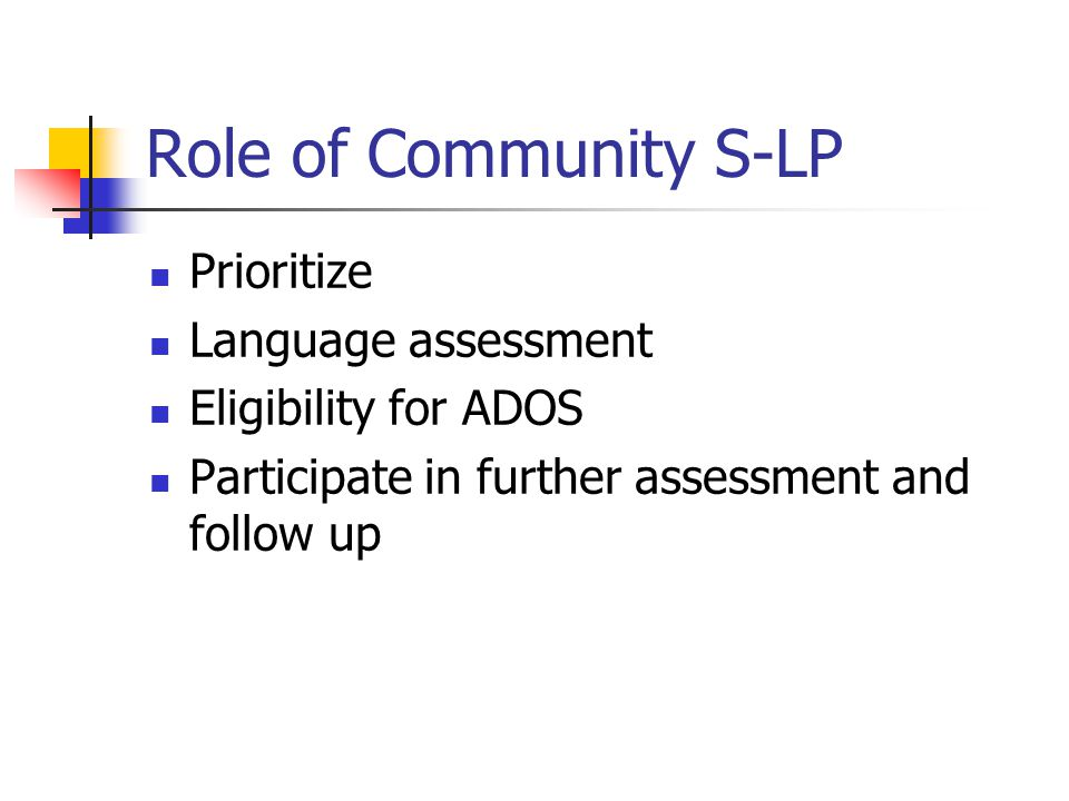 Role of Community S-LP Prioritize Language assessment Eligibility for ADOS Participate in further assessment and follow up