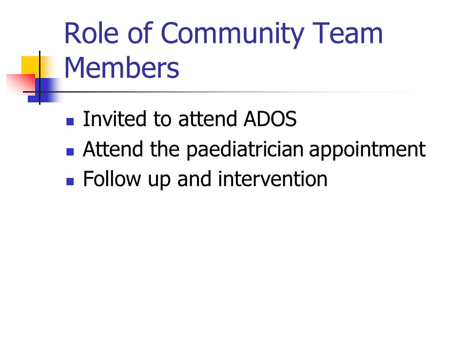 Role of Community Team Members Invited to attend ADOS Attend the paediatrician appointment Follow up and intervention