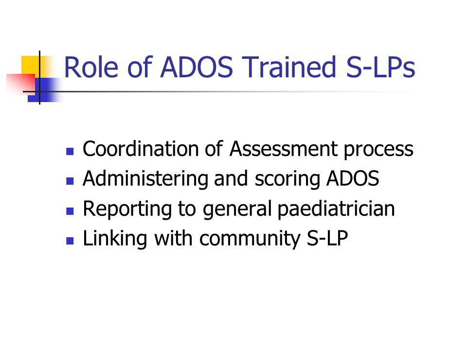 Role of ADOS Trained S-LPs Coordination of Assessment process Administering and scoring ADOS Reporting to general paediatrician Linking with community S-LP