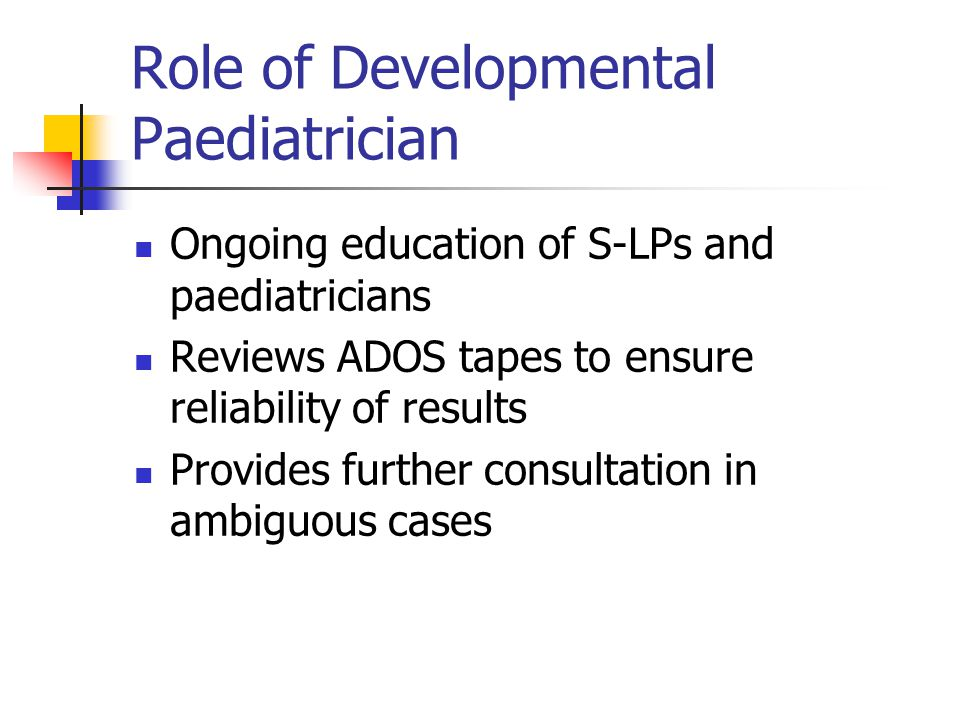 Role of Developmental Paediatrician Ongoing education of S-LPs and paediatricians Reviews ADOS tapes to ensure reliability of results Provides further consultation in ambiguous cases
