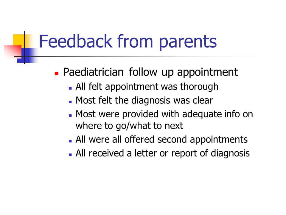 Feedback from parents Paediatrician follow up appointment All felt appointment was thorough Most felt the diagnosis was clear Most were provided with adequate info on where to go/what to next All were all offered second appointments All received a letter or report of diagnosis