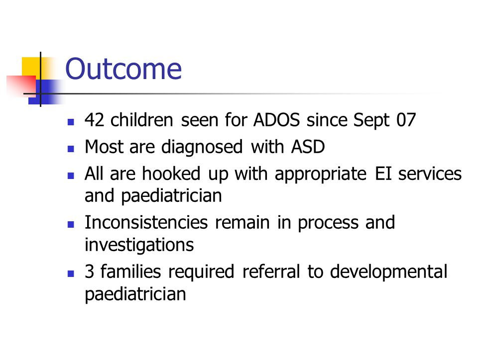 Outcome 42 children seen for ADOS since Sept 07 Most are diagnosed with ASD All are hooked up with appropriate EI services and paediatrician Inconsistencies remain in process and investigations 3 families required referral to developmental paediatrician