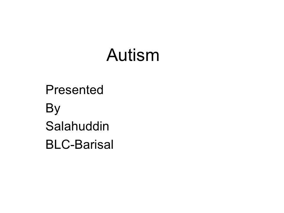 Autism Presented By Salahuddin BLC-Barisal. What is Autism Autism is ...