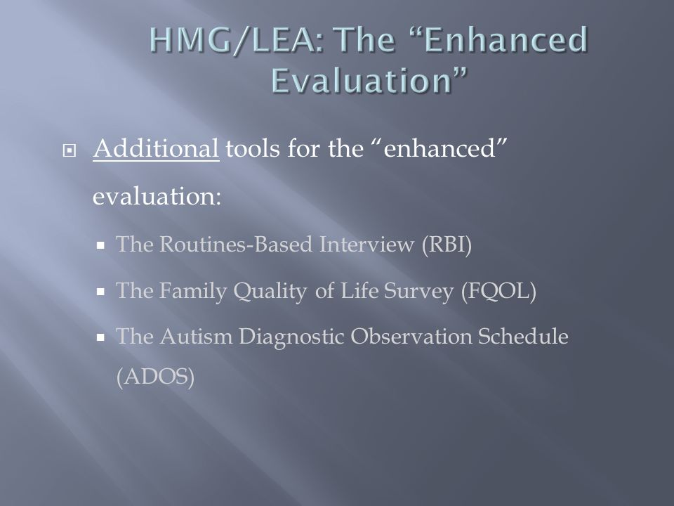  Additional tools for the enhanced evaluation:  The Routines-Based Interview (RBI)  The Family Quality of Life Survey (FQOL)  The Autism Diagnostic Observation Schedule (ADOS)