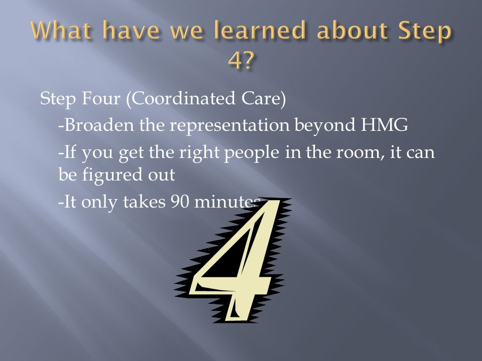 Step Four (Coordinated Care) -Broaden the representation beyond HMG -If you get the right people in the room, it can be figured out -It only takes 90 minutes.