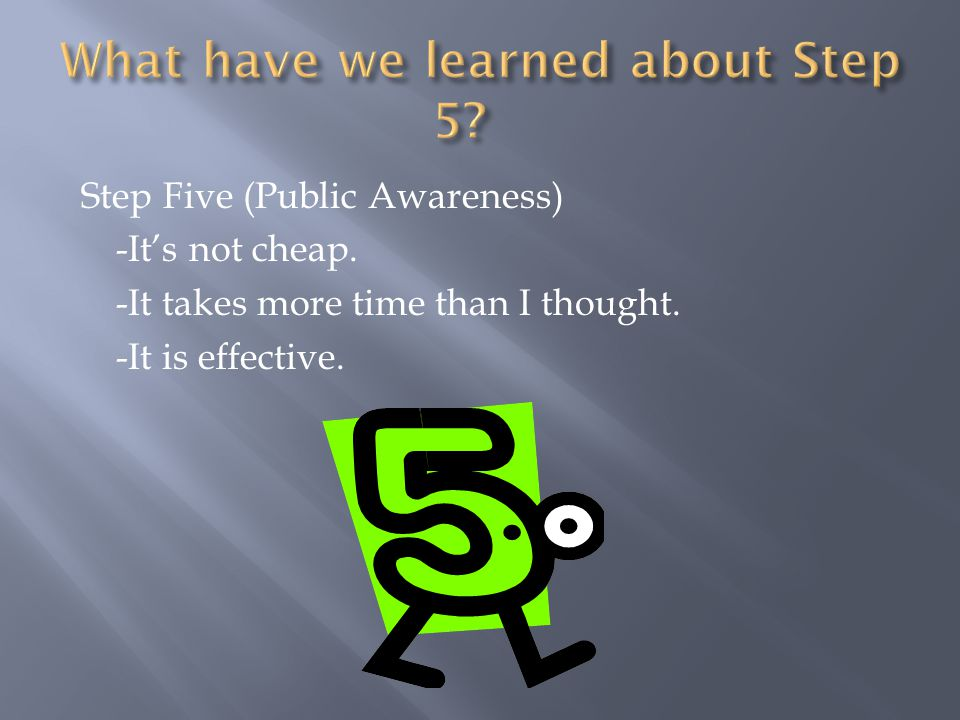 Step Five (Public Awareness) -It's not cheap. -It takes more time than I thought. -It is effective.