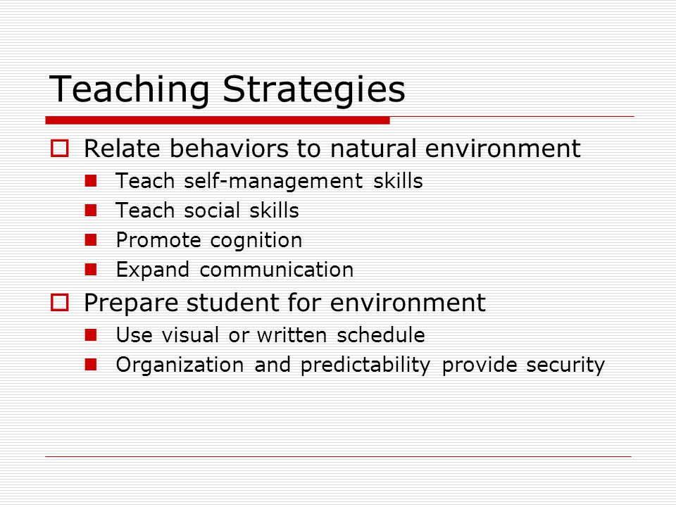 Teaching Strategies  Relate behaviors to natural environment Teach self-management skills Teach social skills Promote cognition Expand communication  Prepare student for environment Use visual or written schedule Organization and predictability provide security