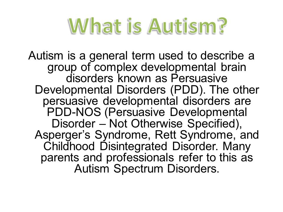 Autism is a general term used to describe a group of complex developmental brain disorders known as Persuasive Developmental Disorders (PDD).