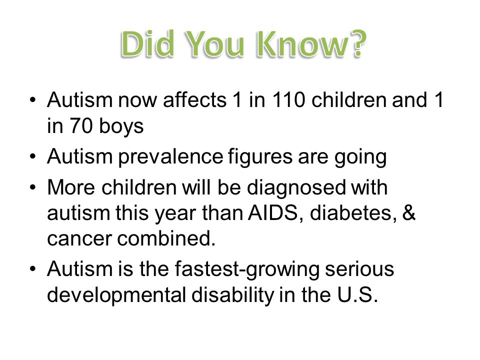 Autism now affects 1 in 110 children and 1 in 70 boys Autism prevalence figures are going More children will be diagnosed with autism this year than AIDS, diabetes, & cancer combined.