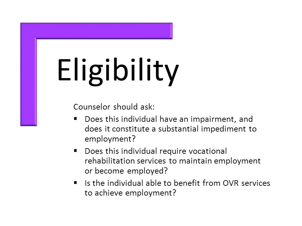 Eligibility Counselor should ask:  Does this individual have an impairment, and does it constitute a substantial impediment to employment.