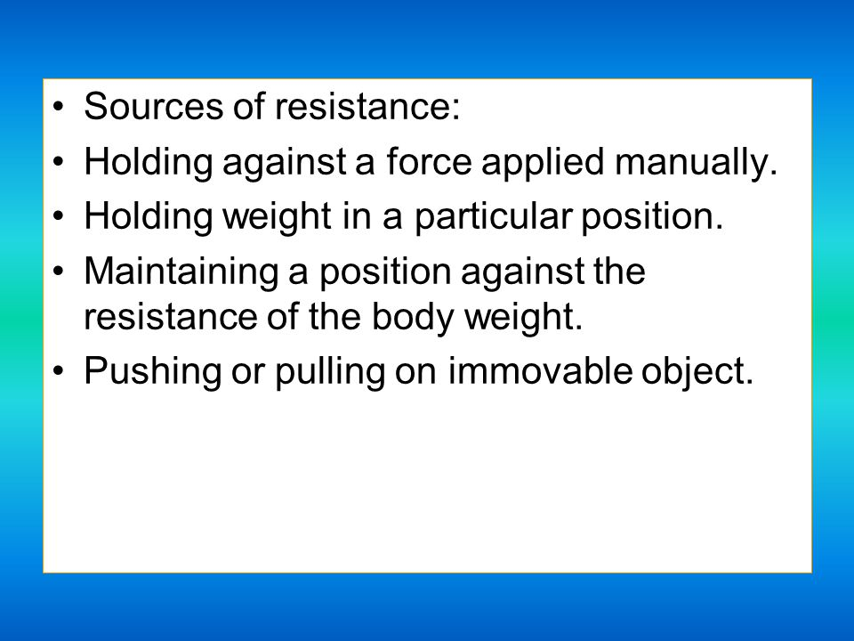 Sources of resistance: Holding against a force applied manually.