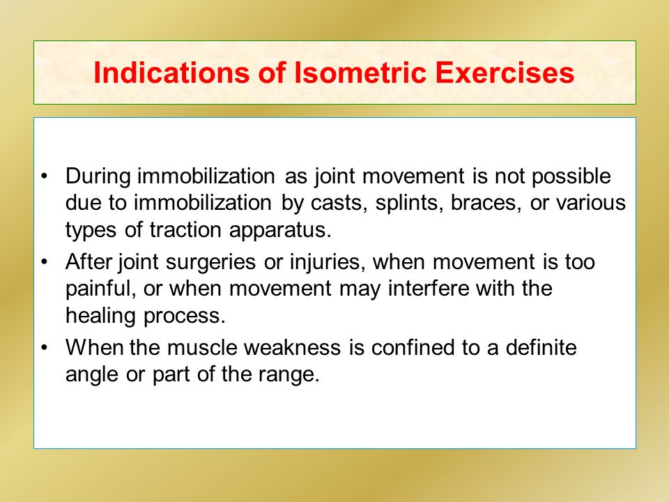 Indications of Isometric Exercises During immobilization as joint movement is not possible due to immobilization by casts, splints, braces, or various types of traction apparatus.
