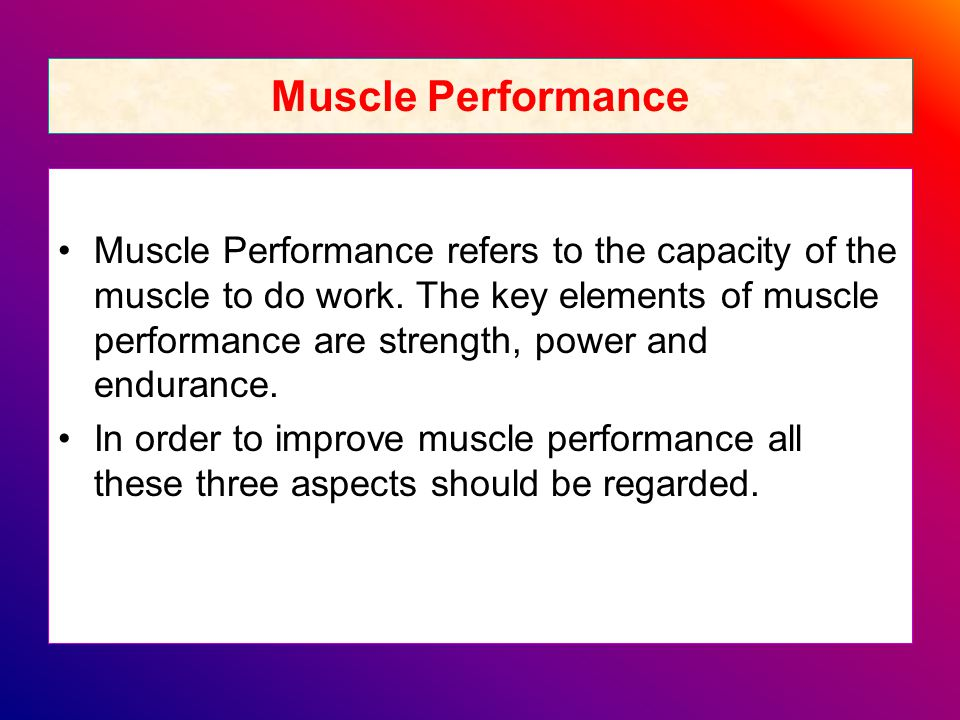 Muscle Performance Muscle Performance refers to the capacity of the muscle to do work.