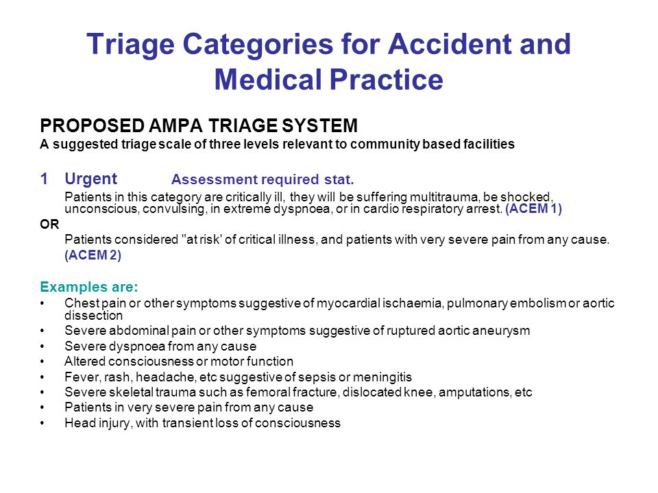 Triage Categories for Accident and Medical Practice PROPOSED AMPA TRIAGE SYSTEM A suggested triage scale of three levels relevant to community based facilities 1Urgent Assessment required stat.