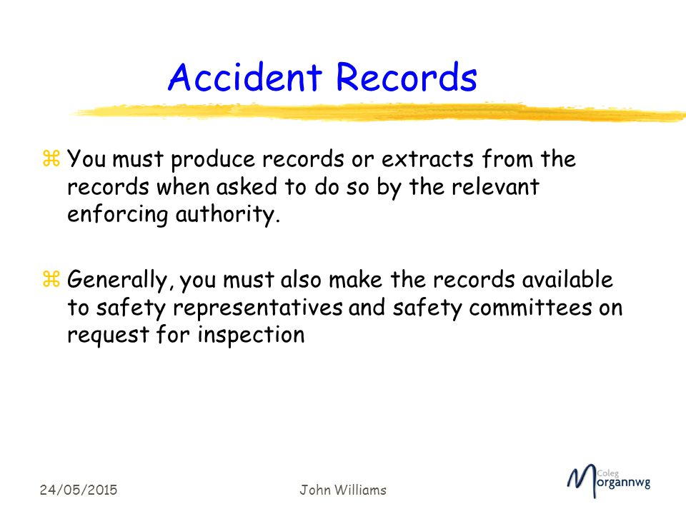 24/05/2015John Williams Accident Records zYou must produce records or extracts from the records when asked to do so by the relevant enforcing authority.