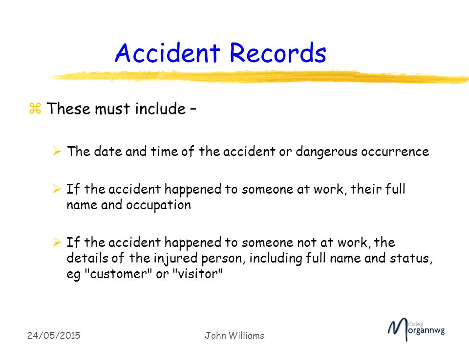 24/05/2015John Williams Accident Records zThese must include –  The date and time of the accident or dangerous occurrence  If the accident happened to someone at work, their full name and occupation  If the accident happened to someone not at work, the details of the injured person, including full name and status, eg customer or visitor