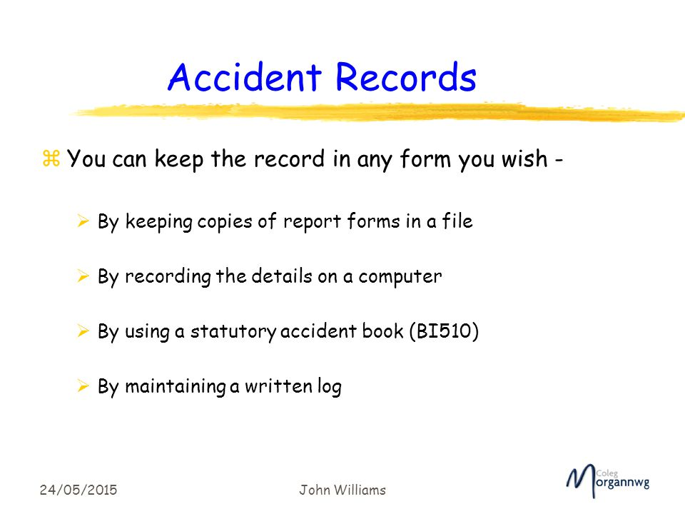 24/05/2015John Williams Accident Records zYou can keep the record in any form you wish -  By keeping copies of report forms in a file  By recording the details on a computer  By using a statutory accident book (BI510)  By maintaining a written log