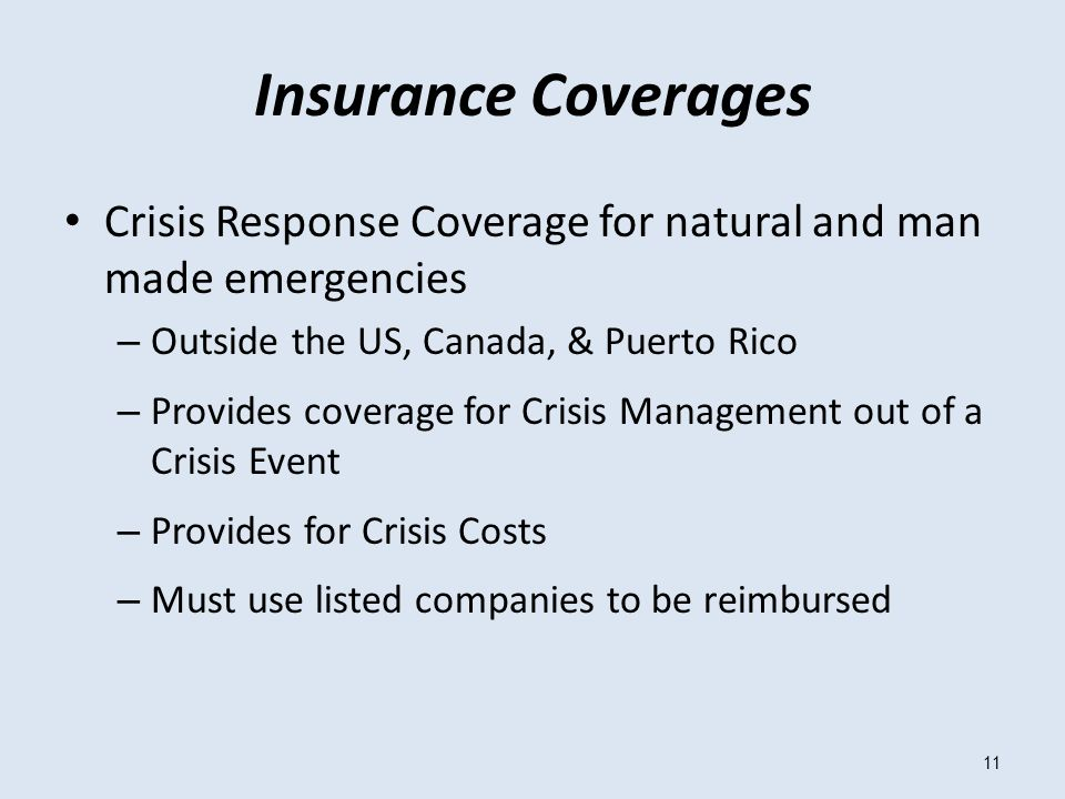 11 Insurance Coverages Crisis Response Coverage for natural and man made emergencies – Outside the US, Canada, & Puerto Rico – Provides coverage for Crisis Management out of a Crisis Event – Provides for Crisis Costs – Must use listed companies to be reimbursed