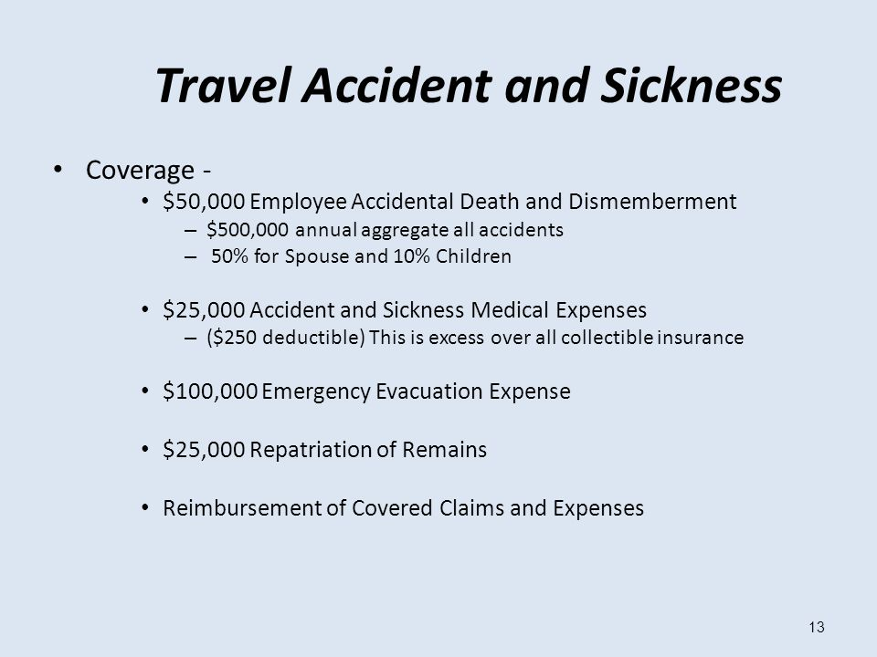 13 Travel Accident and Sickness Coverage - $50,000 Employee Accidental Death and Dismemberment – $500,000 annual aggregate all accidents – 50% for Spouse and 10% Children $25,000 Accident and Sickness Medical Expenses – ($250 deductible) This is excess over all collectible insurance $100,000 Emergency Evacuation Expense $25,000 Repatriation of Remains Reimbursement of Covered Claims and Expenses
