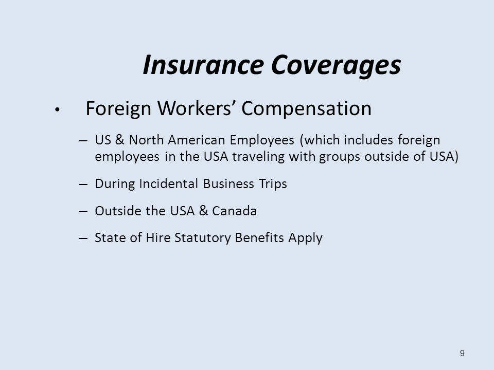 9 Insurance Coverages Foreign Workers' Compensation – US & North American Employees (which includes foreign employees in the USA traveling with groups outside of USA) – During Incidental Business Trips – Outside the USA & Canada – State of Hire Statutory Benefits Apply