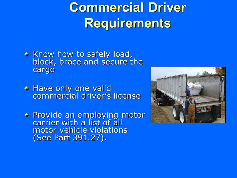 Commercial Driver Requirements Know how to safely load, block, brace and secure the cargo Have only one valid commercial driver's license Provide an employing motor carrier with a list of all motor vehicle violations (See Part ).