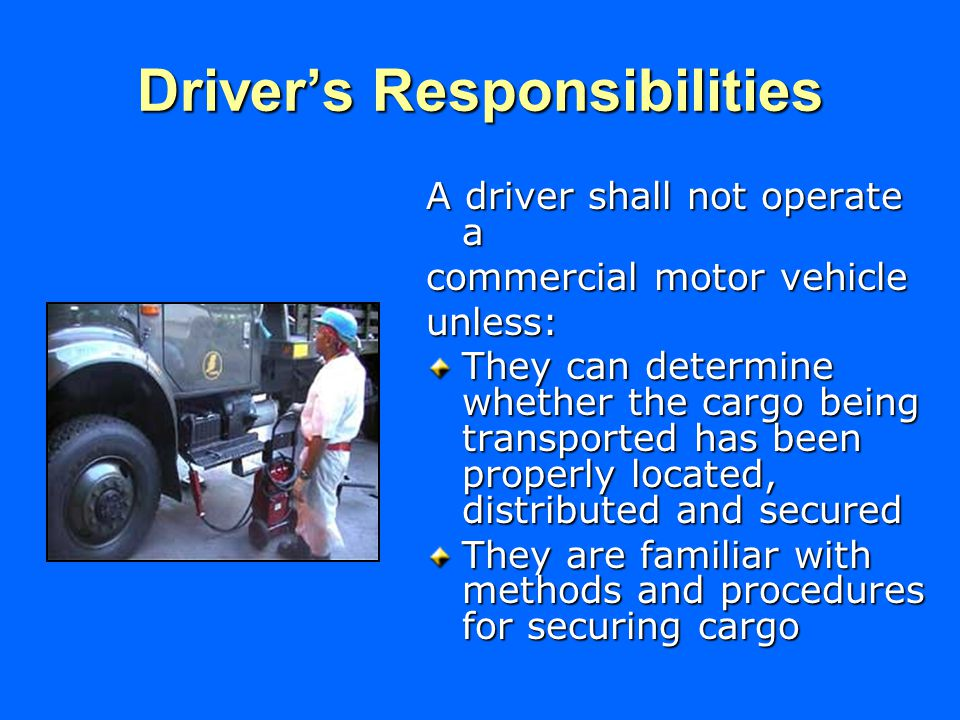 Driver's Responsibilities A driver shall not operate a commercial motor vehicle unless: They can determine whether the cargo being transported has been properly located, distributed and secured They are familiar with methods and procedures for securing cargo
