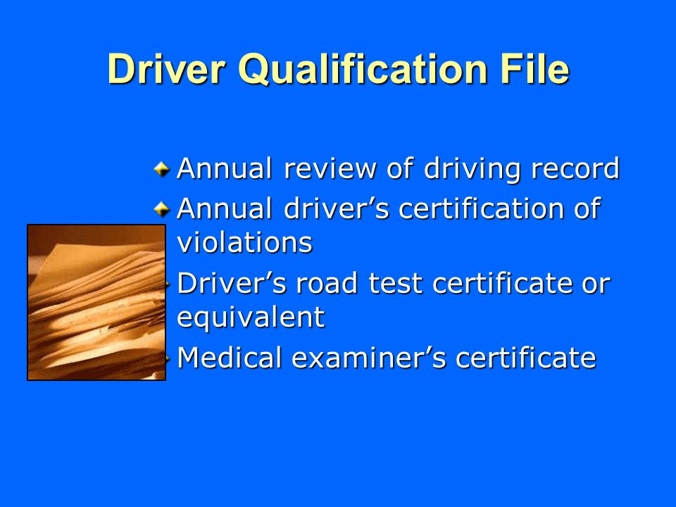 Driver Qualification File Annual review of driving record Annual driver's certification of violations Driver's road test certificate or equivalent Medical examiner's certificate
