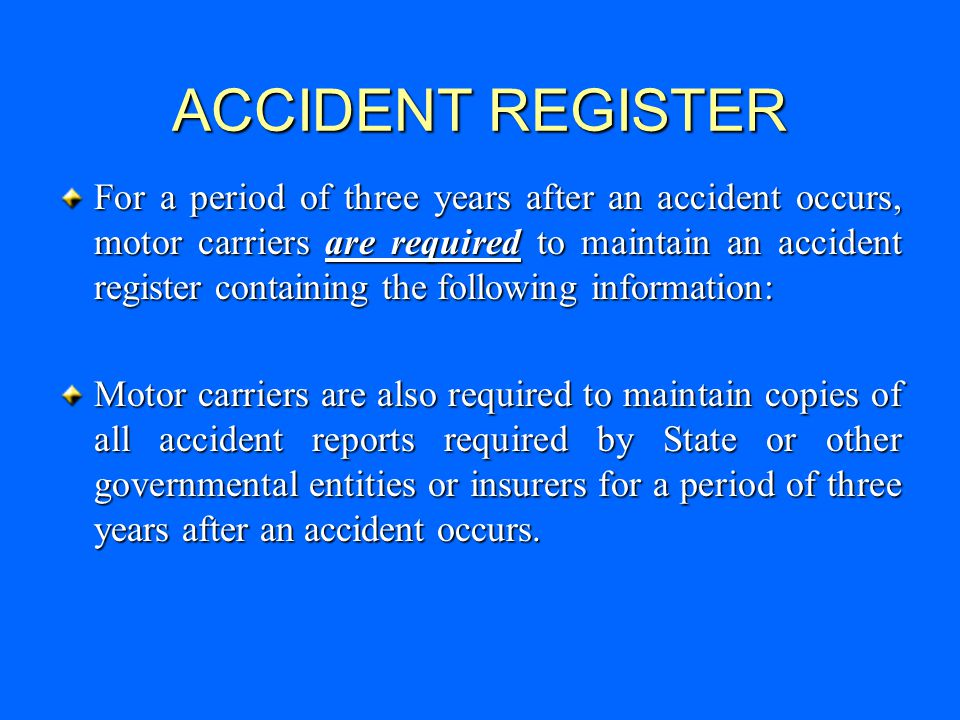 ACCIDENT REGISTER For a period of three years after an accident occurs, motor carriers are required to maintain an accident register containing the following information: Motor carriers are also required to maintain copies of all accident reports required by State or other governmental entities or insurers for a period of three years after an accident occurs.