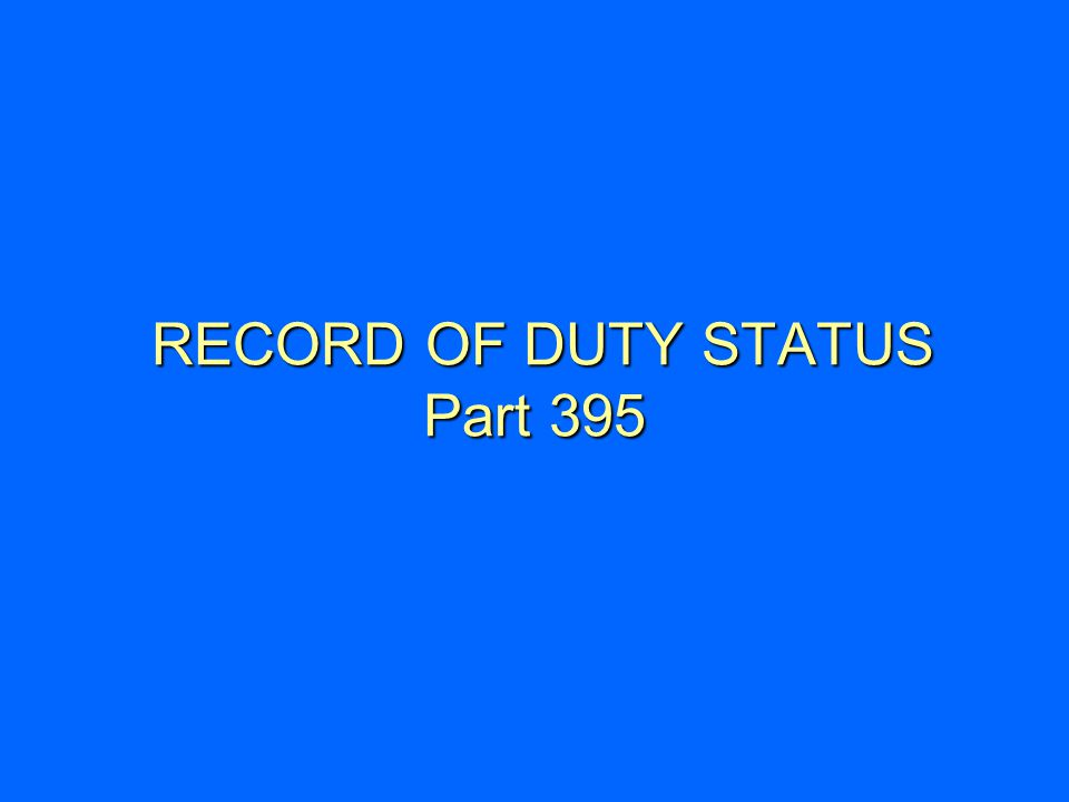 RECORD OF DUTY STATUS Part 395 RECORD OF DUTY STATUS Part 395