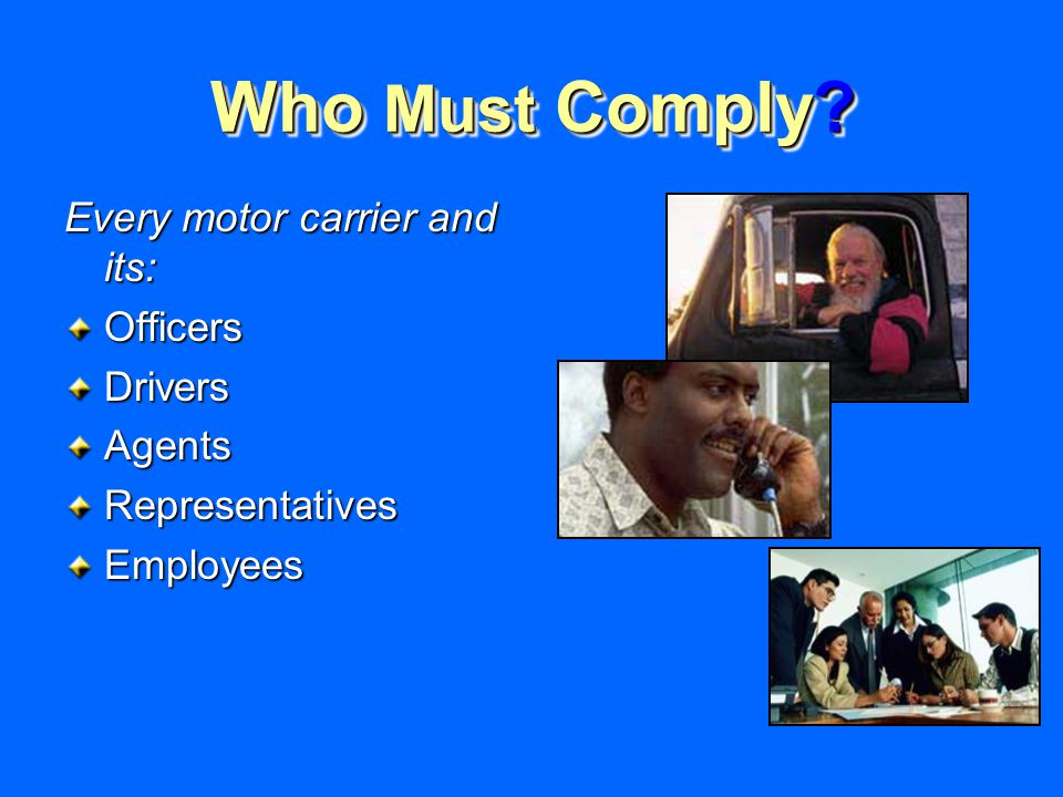 Who Must Comply Every motor carrier and its: OfficersDriversAgentsRepresentativesEmployees